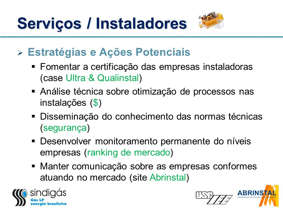Serviços / Instaladores Estratégias e Ações Potenciais Fomentar a certificação das empresas instaladoras (case Ultra & Qualinstal) Análise técnica sob