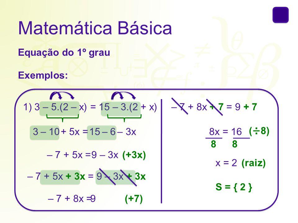 Matemática Básica Equação do 1º grau Exemplos: 1) 3 – 5.(2 – x) = 15 – 3.(2 + x) 3 – 10+ 5x =15 – 6– 3x – 7 + 5x =9 – 3x(+3x) – 7 + 5x + 3x = 9 – 3x +