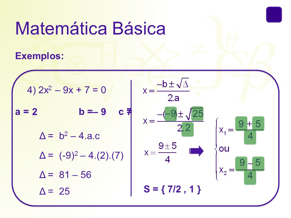 Matemática Básica Exemplos: 4) 2x 2 – 9x + 7 = 0 a = b = c = 2– 97 Δ = b 2 – 4.a.c Δ = (-9) 2 – 4.(2).(7) Δ = 81 – 56 Δ = 25 95 4 95 4 S = { 7/2, 1 }