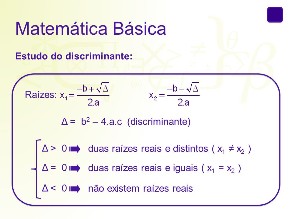 Matemática Básica Estudo do discriminante: Δ = b 2 – 4.a.c(discriminante) Raízes: Δ = 0 duas raízes reais e iguais ( x 1 = x 2 ) Δ > 0 duas raízes rea