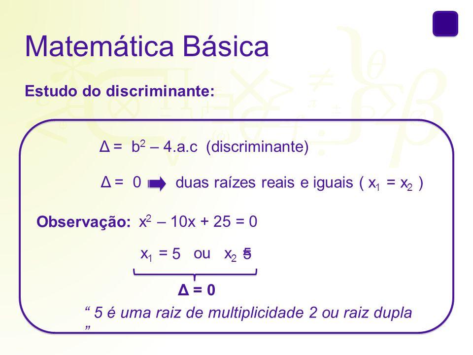 Matemática Básica Estudo do discriminante: Δ = b 2 – 4.a.c(discriminante) Δ = 0 duas raízes reais e iguais ( x 1 = x 2 ) Observação: x 2 – 10x + 25 =