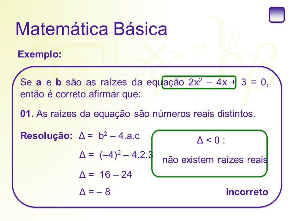 Matemática Básica Exemplo: Se a e b são as raízes da equação 2x 2 – 4x + 3 = 0, então é correto afirmar que: 01. As raízes da equação são números reai
