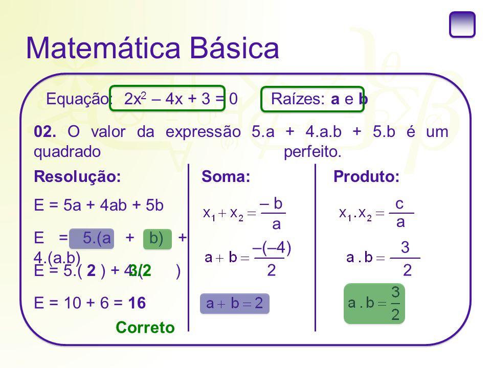 Matemática Básica Raízes: a e b 02. O valor da expressão 5.a + 4.a.b + 5.b é um quadrado perfeito. Resolução: Equação: 2x 2 – 4x + 3 = 0 E = 5a + 4ab