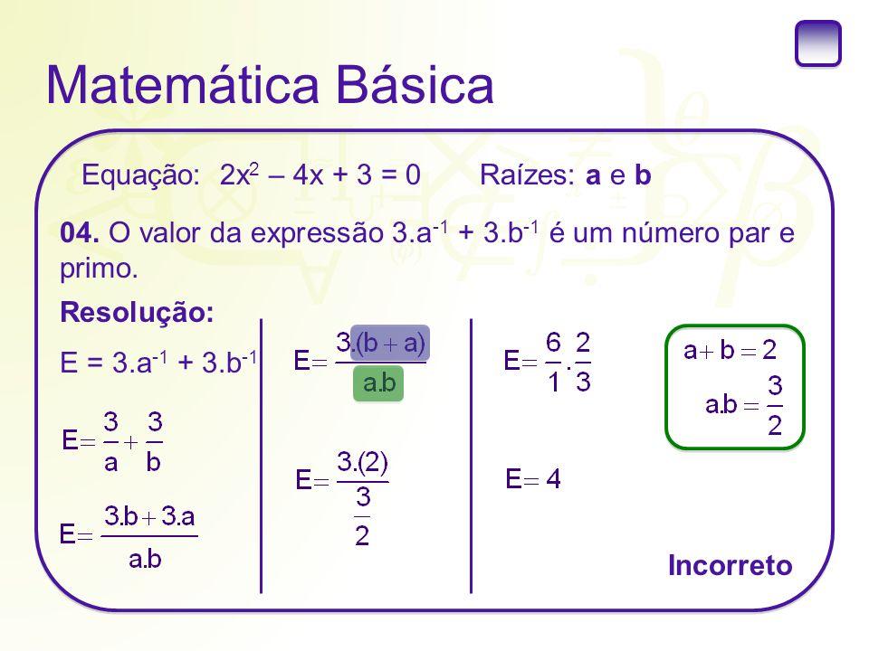 Matemática Básica Raízes: a e b 04. O valor da expressão 3.a -1 + 3.b -1 é um número par e primo. Resolução: Equação: 2x 2 – 4x + 3 = 0 E = 3.a -1 + 3