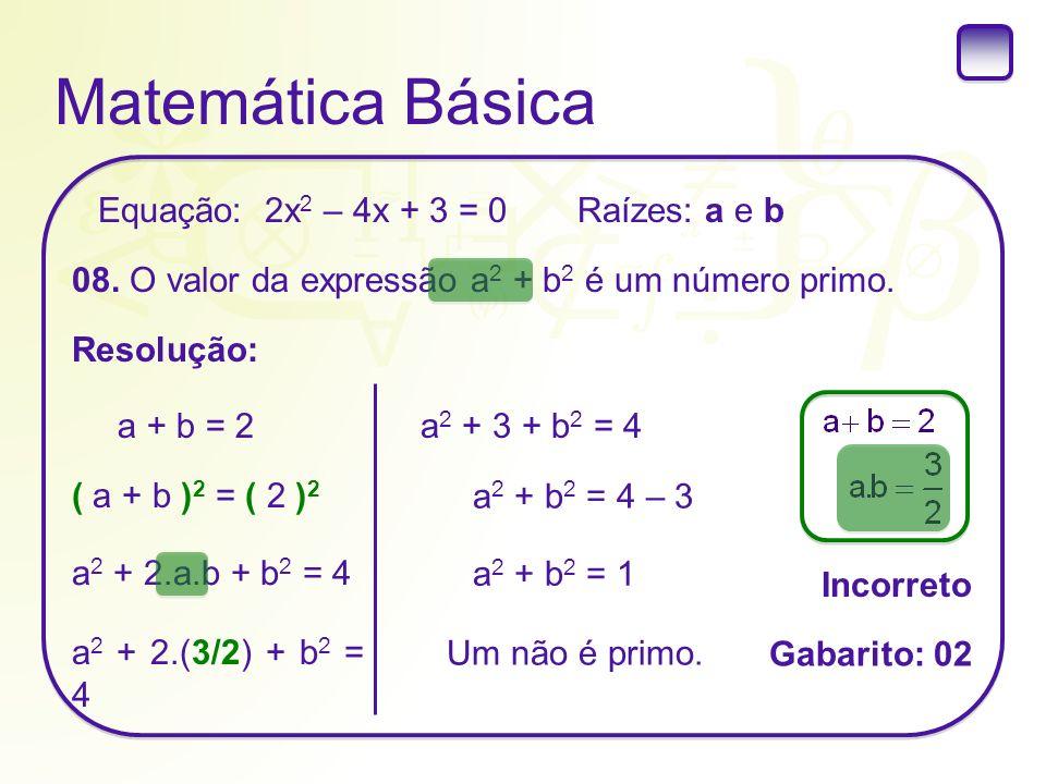 Matemática Básica Raízes: a e b 08. O valor da expressão a 2 + b 2 é um número primo. Resolução: Equação: 2x 2 – 4x + 3 = 0 a + b = 2 ( a + b ) 2 = (