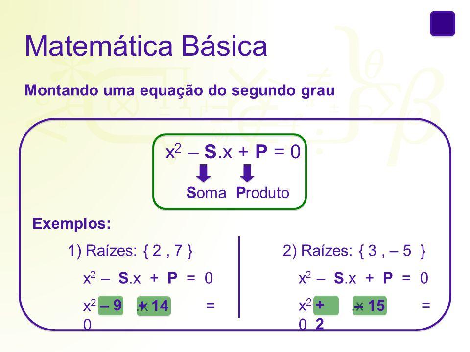 Matemática Básica Montando uma equação do segundo grau x 2 – S.x + P = 0 SomaProduto Exemplos: 1) Raízes: { 2, 7 } x 2 – S.x + P = 0 x 2.x = 0 – 9 + 1