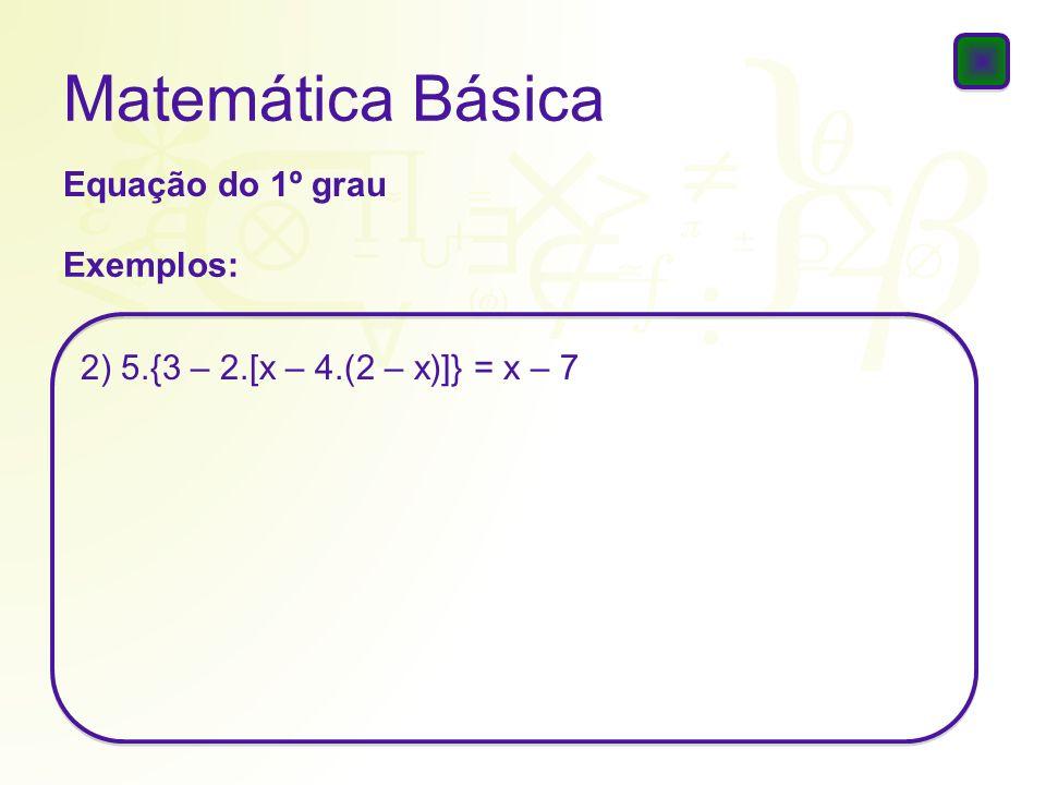 Matemática Básica Equação do 1º grau Exemplos: 2) 5.{3 – 2.[x – 4.(2 – x)]} = x – 7
