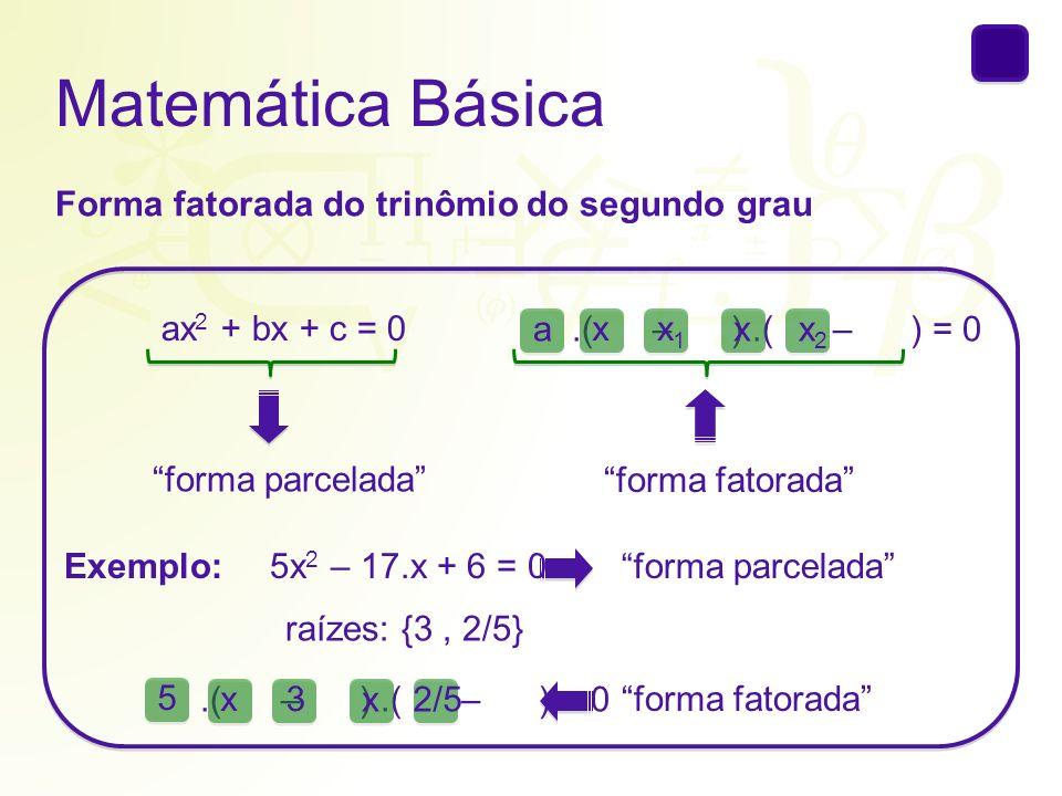 Matemática Básica Forma fatorada do trinômio do segundo grau ax 2 + bx + c = 0 forma parcelada forma fatorada.( – ).( – ) = 0a xx1x1 xx2x2 Exemplo: ra