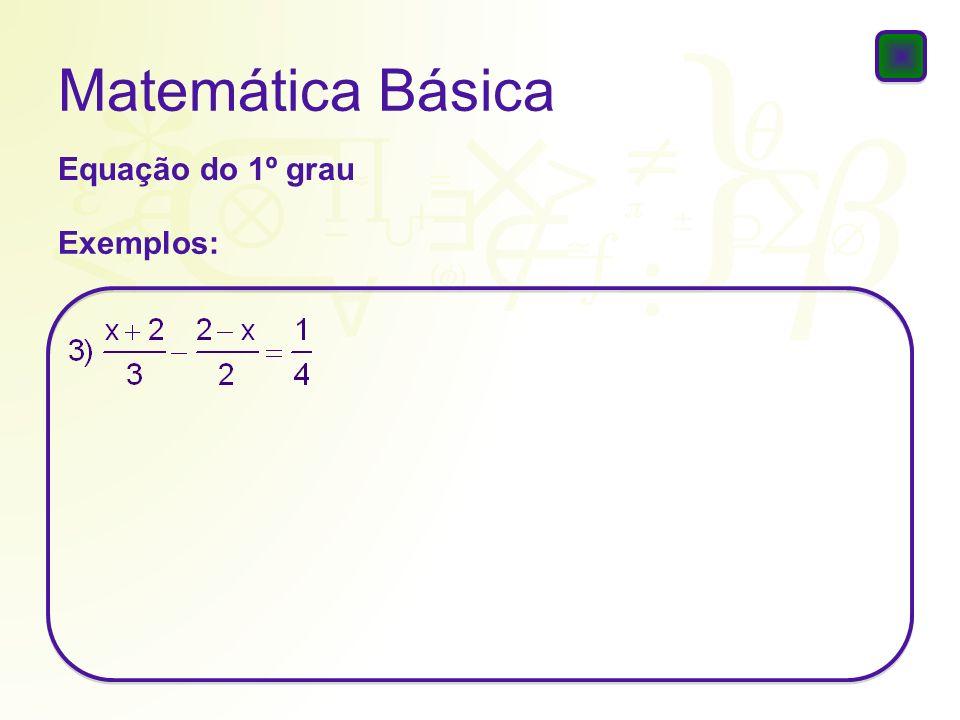 Matemática Básica Solução da equação do 1º grau 1) 2x – 4 = 5x + 8 2) 2x – 4 = 18 – 2.(6 – x) 3) 2x – 4 = 2.(x – 5) + 6
