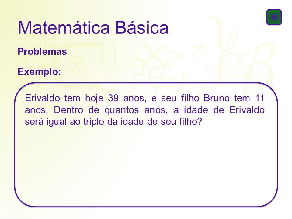 Matemática Básica Problemas Exemplo: Erivaldo tem hoje 39 anos, e seu filho Bruno tem 11 anos. Dentro de quantos anos, a idade de Erivaldo será igual