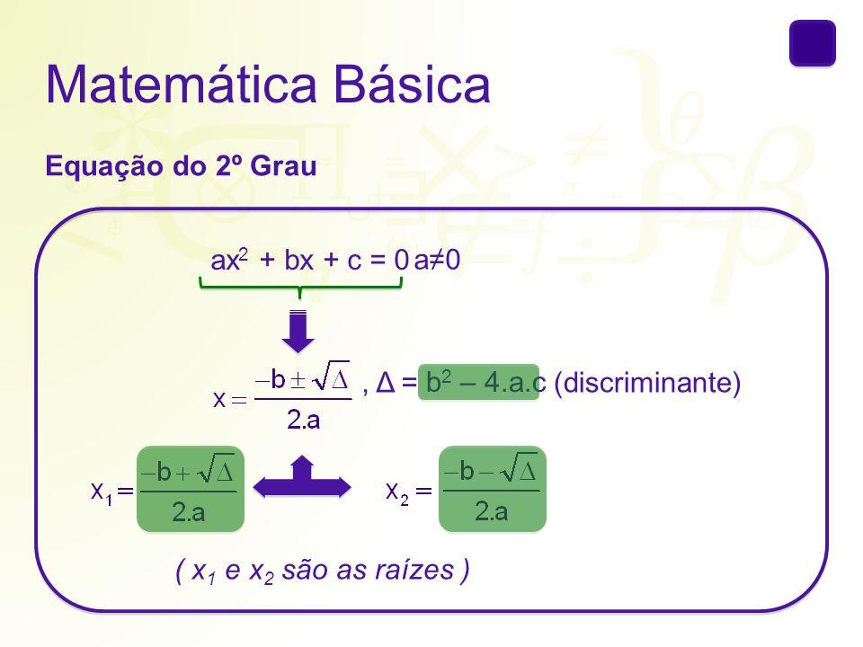 Matemática Básica Exemplos: 1) 3x 2 – 4x + 5 = 0 a = b = c = 3– 45 2) x 2 – 7x = 0 a = b = c = 1 – 7 0 3) 2x 2 – 9 = 0 a = b = c = 20– 9 a = b = c = 32/5– 7
