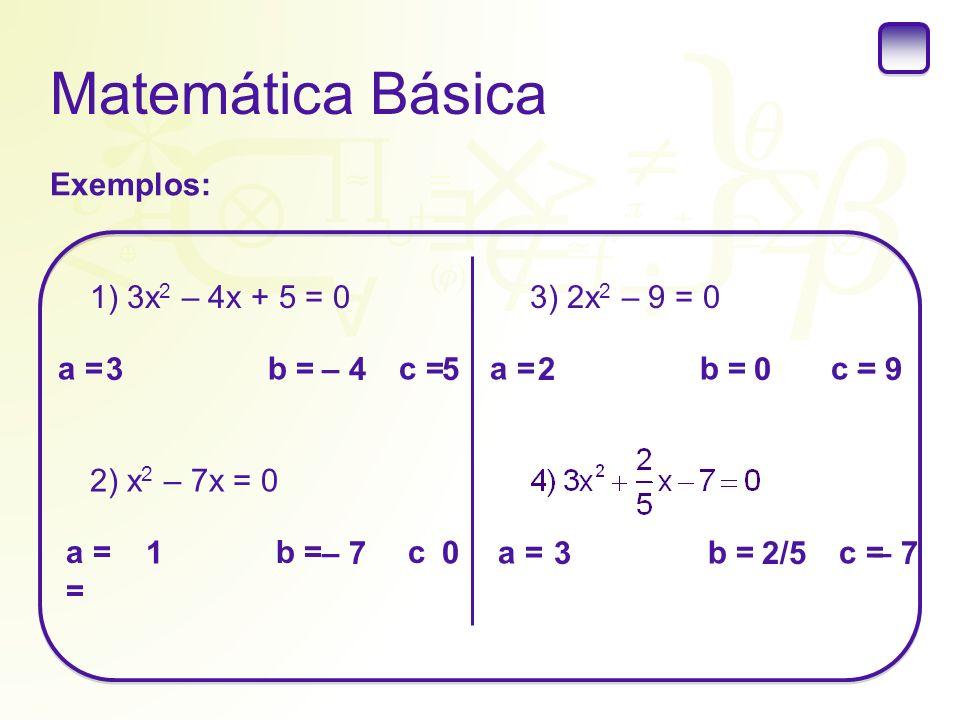 Matemática Básica Exemplos: 1) 3x 2 – 4x + 5 = 0 a = b = c = 3– 45 2) x 2 – 7x = 0 a = b = c = 1 – 7 0 3) 2x 2 – 9 = 0 a = b = c = 20– 9 a = b = c = 3