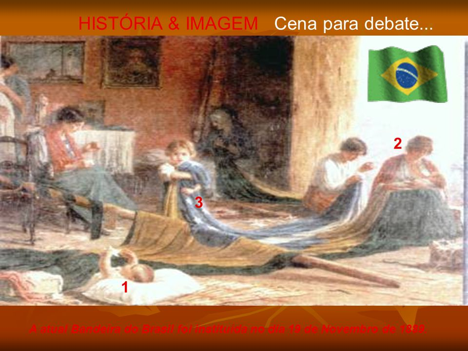 A atual Bandeira do Brasil foi instituída no dia 19 de Novembro de 1889. HISTÓRIA & IMAGEM Cena para debate... 1 2 3