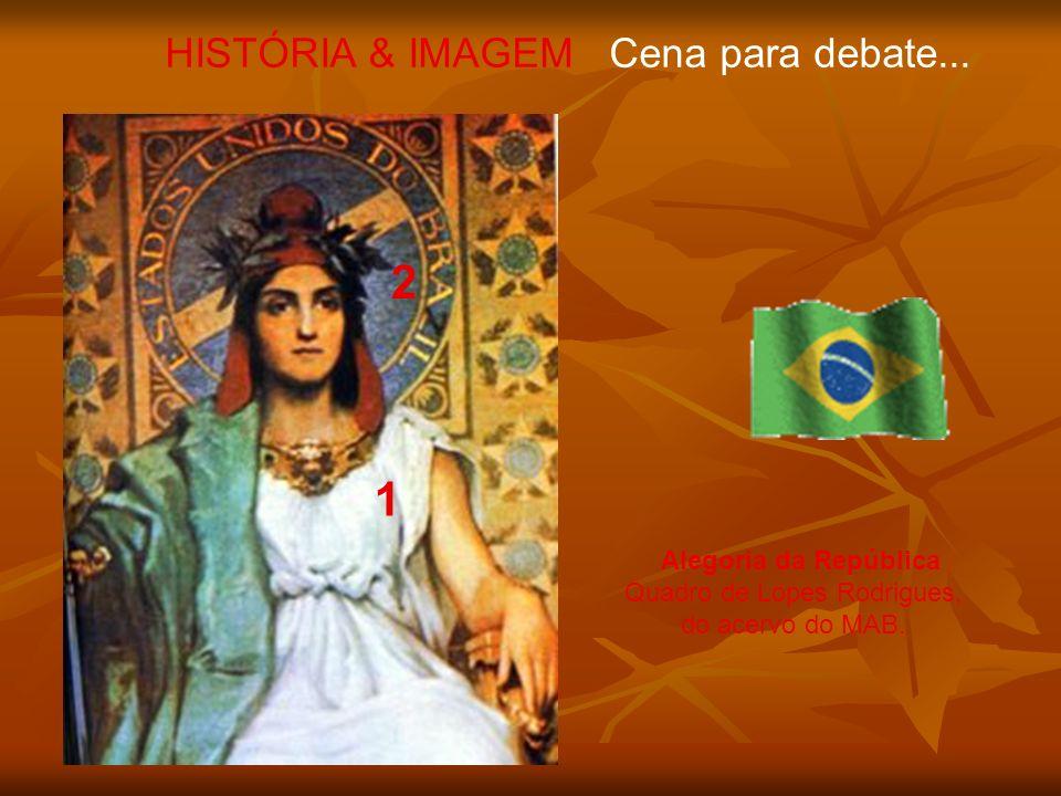 Alegoria da República Quadro de Lopes Rodrigues, do acervo do MAB. HISTÓRIA & IMAGEM Cena para debate... 1 2