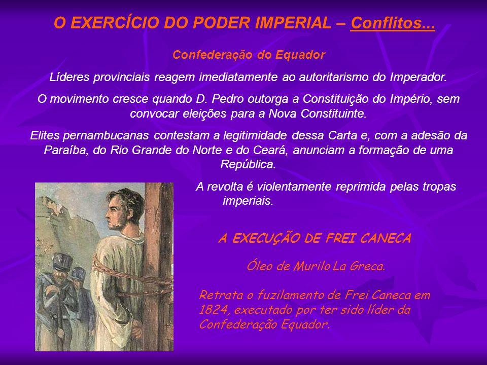 O EXERCÍCIO DO PODER IMPERIAL – Conflitos... Confederação do Equador Líderes provinciais reagem imediatamente ao autoritarismo do Imperador. O movimen