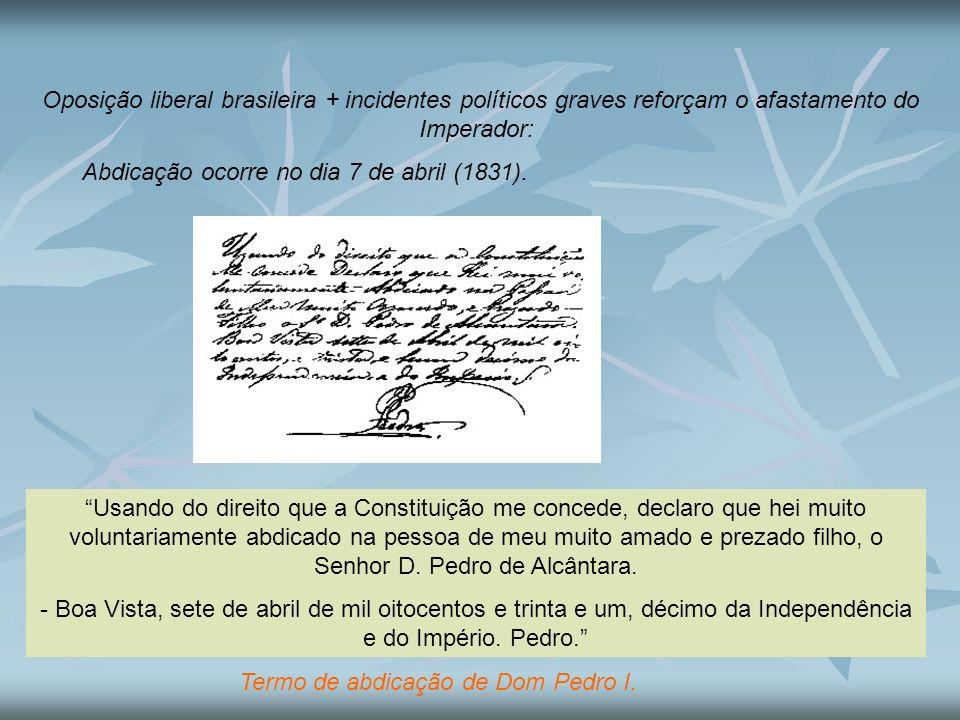 Oposição liberal brasileira + incidentes políticos graves reforçam o afastamento do Imperador: Abdicação ocorre no dia 7 de abril (1831). Usando do di