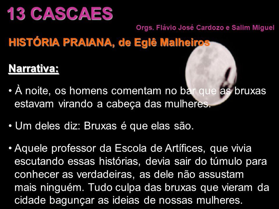13 CASCAES Orgs. Flávio José Cardozo e Salim Miguel HISTÓRIA PRAIANA, de Eglê Malheiros Narrativa: À noite, os homens comentam no bar que as bruxas es