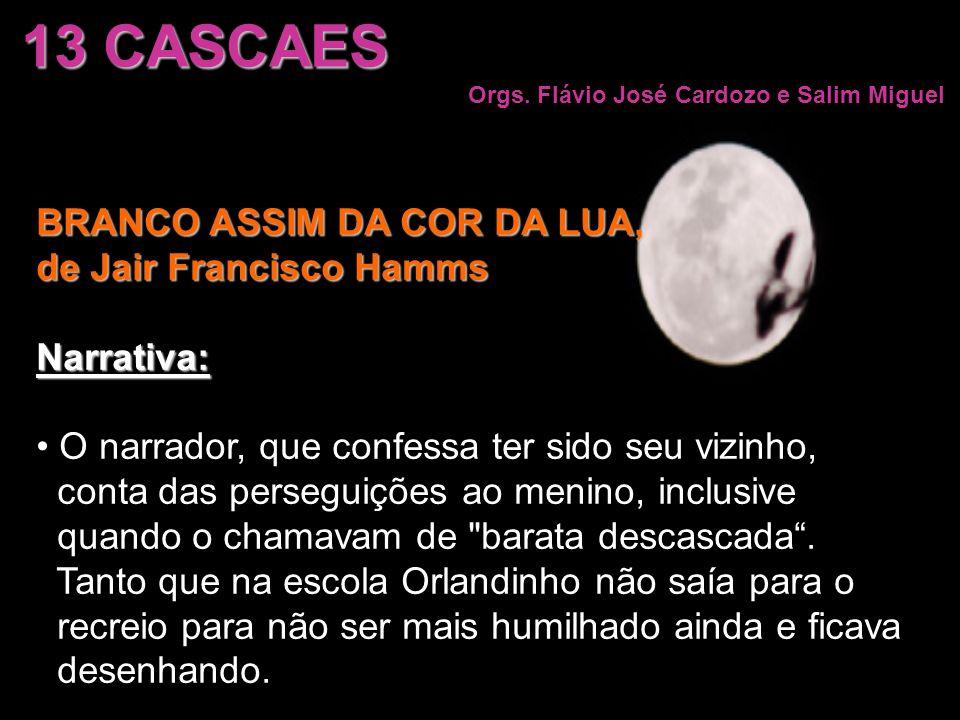 13 CASCAES Orgs. Flávio José Cardozo e Salim Miguel BRANCO ASSIM DA COR DA LUA, de Jair Francisco Hamms Narrativa: O narrador, que confessa ter sido s