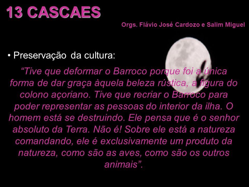 13 CASCAES Orgs. Flávio José Cardozo e Salim Miguel Preservação da cultura: Tive que deformar o Barroco porque foi a única forma de dar graça àquela b
