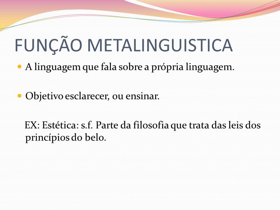 FUNÇÃO METALINGUISTICA A linguagem que fala sobre a própria linguagem. Objetivo esclarecer, ou ensinar. EX: Estética: s.f. Parte da filosofia que trat