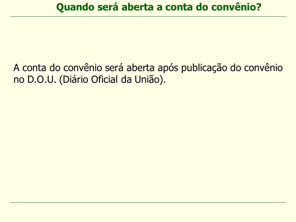 A conta do convênio será aberta após publicação do convênio no D.O.U. (Diário Oficial da União). Quando será aberta a conta do convênio?
