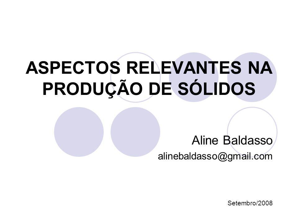ASPECTOS RELEVANTES NA PRODUÇÃO DE SÓLIDOS Aline Baldasso alinebaldasso@gmail.com Setembro/2008