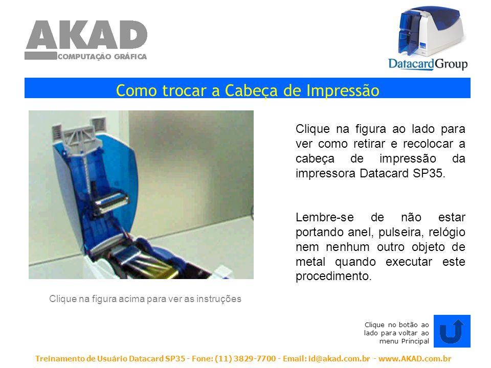 Treinamento de Usuário Datacard SP35 - Fone: (11) 3829-7700 - Email: id@akad.com.br - www.AKAD.com.br Como trocar a Cabeça de Impressão Clique na figu