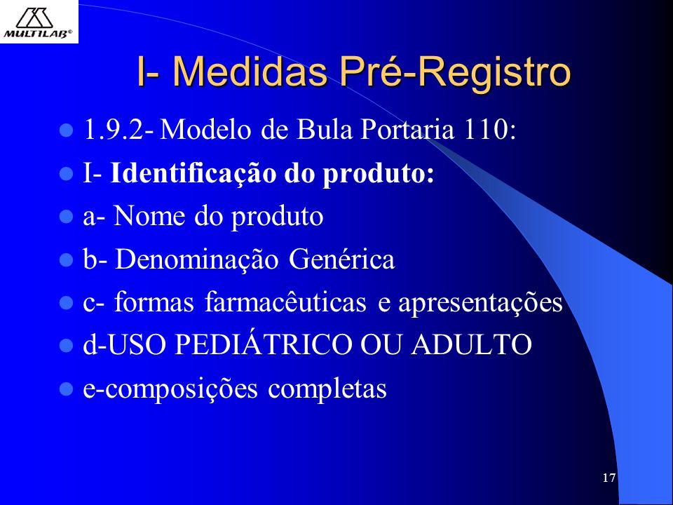 17 I- Medidas Pré-Registro 1.9.2- Modelo de Bula Portaria 110: I- Identificação do produto: a- Nome do produto b- Denominação Genérica c- formas farmacêuticas e apresentações d-USO PEDIÁTRICO OU ADULTO e-composições completas