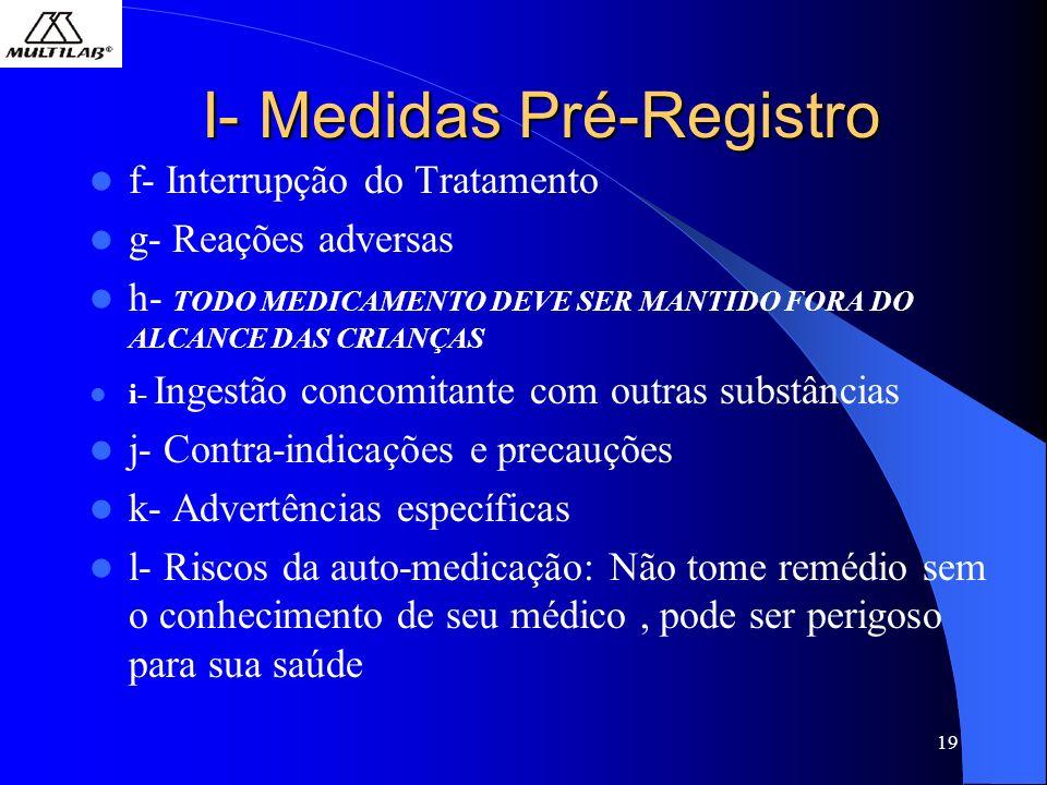 19 I- Medidas Pré-Registro f- Interrupção do Tratamento g- Reações adversas h- TODO MEDICAMENTO DEVE SER MANTIDO FORA DO ALCANCE DAS CRIANÇAS i- Ingestão concomitante com outras substâncias j- Contra-indicações e precauções k- Advertências específicas l- Riscos da auto-medicação: Não tome remédio sem o conhecimento de seu médico, pode ser perigoso para sua saúde