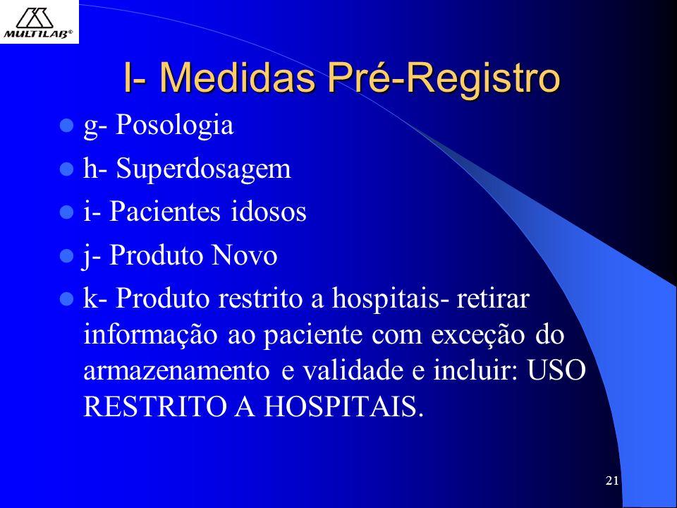 21 I- Medidas Pré-Registro g- Posologia h- Superdosagem i- Pacientes idosos j- Produto Novo k- Produto restrito a hospitais- retirar informação ao pac
