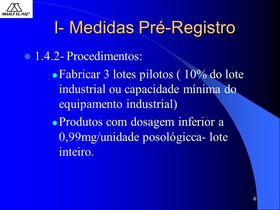 6 I- Medidas Pré-Registro 1.4.2- Procedimentos: Fabricar 3 lotes pilotos ( 10% do lote industrial ou capacidade mínima do equipamento industrial) Produtos com dosagem inferior a 0,99mg/unidade posológicca- lote inteiro.