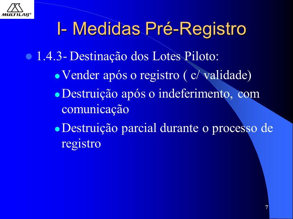 7 I- Medidas Pré-Registro 1.4.3- Destinação dos Lotes Piloto: Vender após o registro ( c/ validade) Destruição após o indeferimento, com comunicação Destruição parcial durante o processo de registro