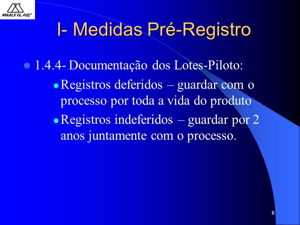 8 I- Medidas Pré-Registro 1.4.4- Documentação dos Lotes-Piloto: Registros deferidos – guardar com o processo por toda a vida do produto Registros indeferidos – guardar por 2 anos juntamente com o processo.