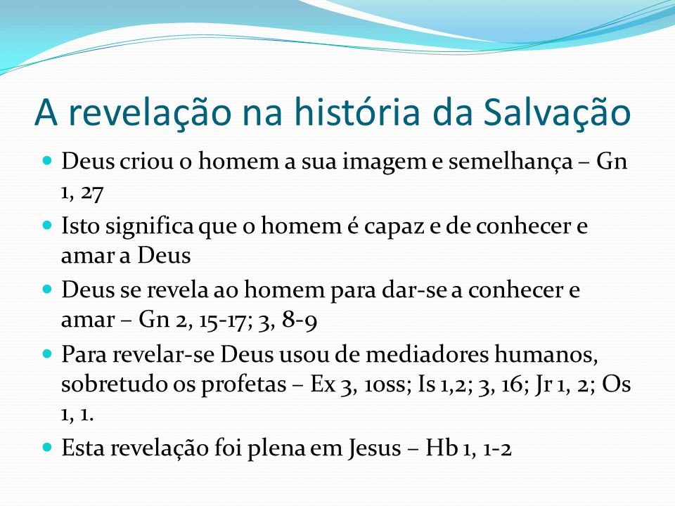A revelação na história da Salvação Deus criou o homem a sua imagem e semelhança – Gn 1, 27 Isto significa que o homem é capaz e de conhecer e amar a