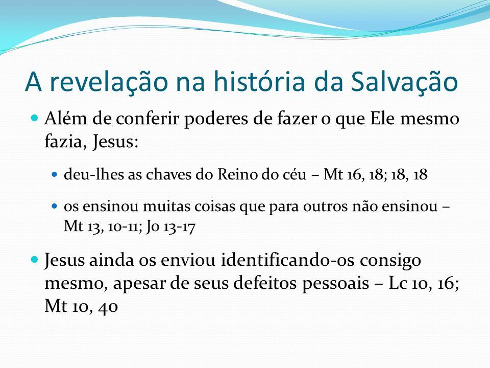 A revelação na história da Salvação Além de conferir poderes de fazer o que Ele mesmo fazia, Jesus: deu-lhes as chaves do Reino do céu – Mt 16, 18; 18
