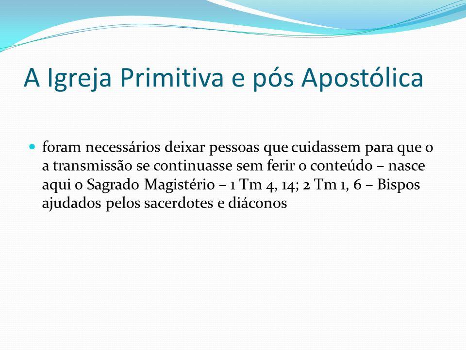 A Igreja Primitiva e pós Apostólica O mesmo Espírito que os Apóstolos receberam de Jesus, transmitiram aos Bispos seus sucessores e que os tornavam capazes de exercer sua missão Assim, o Sagrado Magistério, se tornou o guarda fiel, o transmissor seguro da Palavra de Deus – 1 Tm 1, 3-6; 4, 6-7; 2 Tm 1, 13-14; 2, 1-2; 4, 1-5; Tt 2, 1; 3, 8