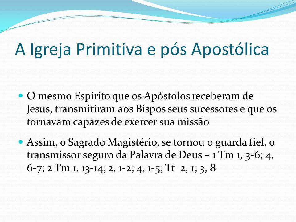 A Igreja Primitiva e pós Apostólica O mesmo Espírito que os Apóstolos receberam de Jesus, transmitiram aos Bispos seus sucessores e que os tornavam ca