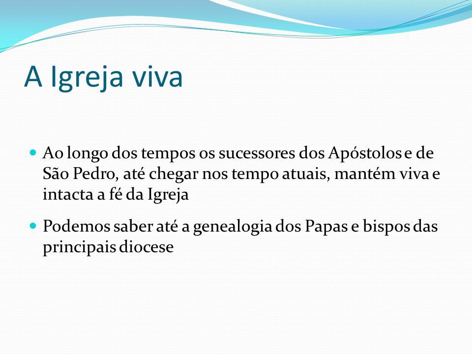 A Igreja viva Ao longo dos tempos os sucessores dos Apóstolos e de São Pedro, até chegar nos tempo atuais, mantém viva e intacta a fé da Igreja Podemo