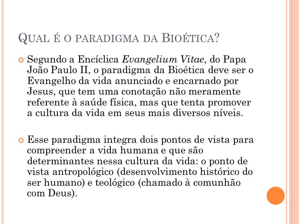 Q UAL É O PARADIGMA DA B IOÉTICA ? Segundo a Encíclica Evangelium Vitae, do Papa João Paulo II, o paradigma da Bioética deve ser o Evangelho da vida a