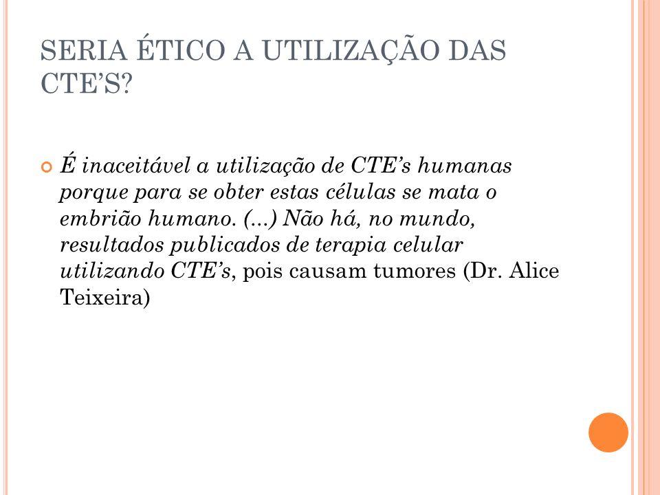 SERIA ÉTICO A UTILIZAÇÃO DAS CTES? É inaceitável a utilização de CTEs humanas porque para se obter estas células se mata o embrião humano. (...) Não h