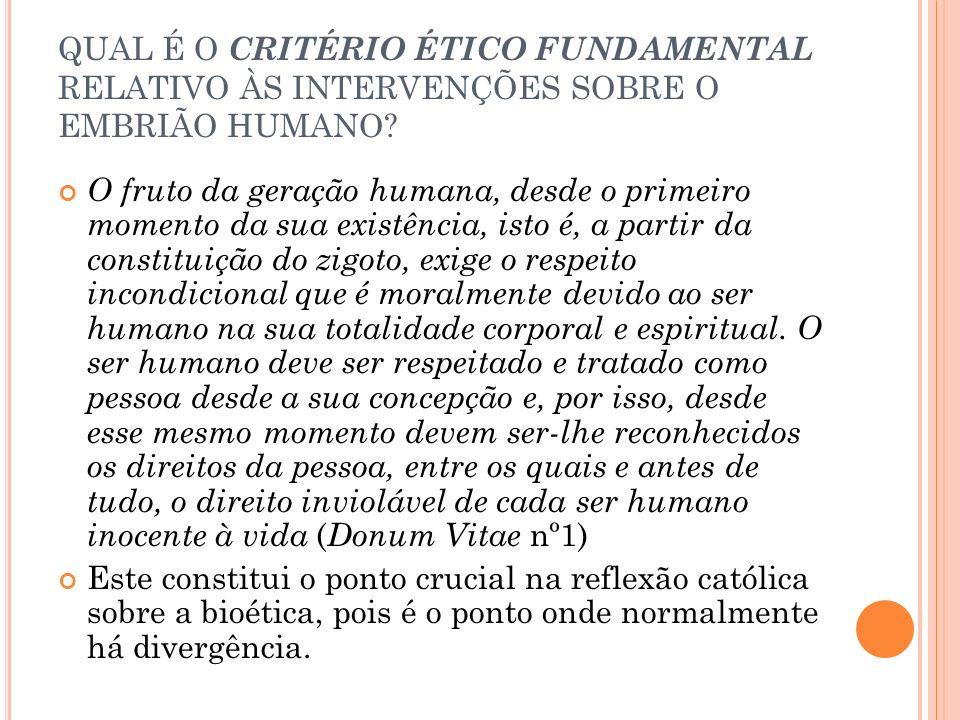 QUAL É O CRITÉRIO ÉTICO FUNDAMENTAL RELATIVO ÀS INTERVENÇÕES SOBRE O EMBRIÃO HUMANO? O fruto da geração humana, desde o primeiro momento da sua existê