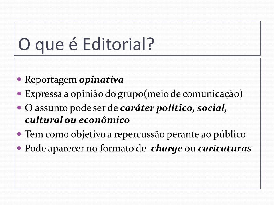 O que é Editorial? Reportagem opinativa Expressa a opinião do grupo(meio de comunicação) O assunto pode ser de caráter político, social, cultural ou e