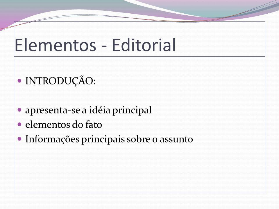 Elementos - Editorial INTRODUÇÃO: apresenta-se a idéia principal elementos do fato Informações principais sobre o assunto