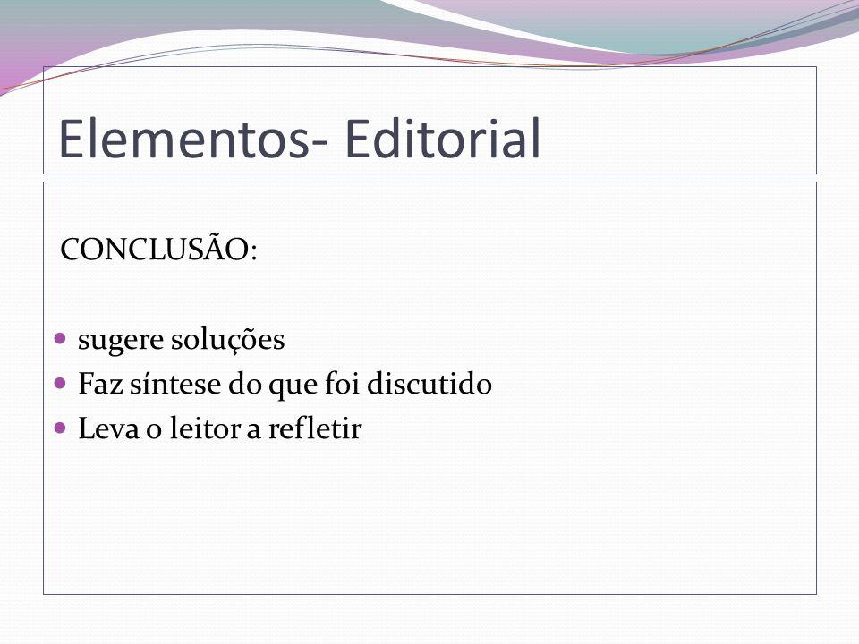 Elementos- Editorial CONCLUSÃO: sugere soluções Faz síntese do que foi discutido Leva o leitor a refletir