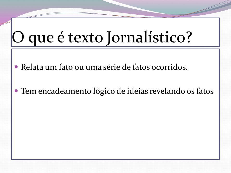 O que é texto Jornalístico? Relata um fato ou uma série de fatos ocorridos. Tem encadeamento lógico de ideias revelando os fatos