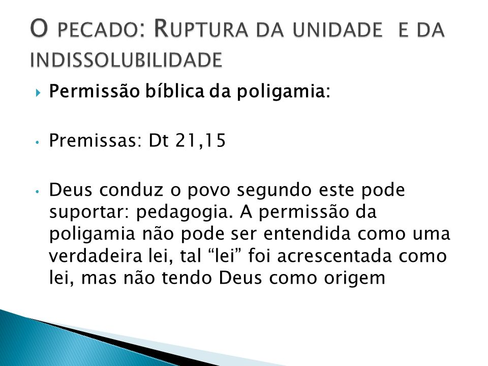 Permissão bíblica da poligamia: Premissas: Dt 21,15 Deus conduz o povo segundo este pode suportar: pedagogia. A permissão da poligamia não pode ser en