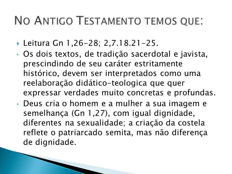 Leitura Gn 1,26-28; 2,7.18.21-25. Os dois textos, de tradição sacerdotal e javista, prescindindo de seu caráter estritamente histórico, devem ser inte