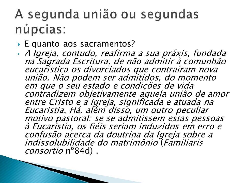 E quanto aos sacramentos? A Igreja, contudo, reafirma a sua práxis, fundada na Sagrada Escritura, de não admitir à comunhão eucarística os divorciados