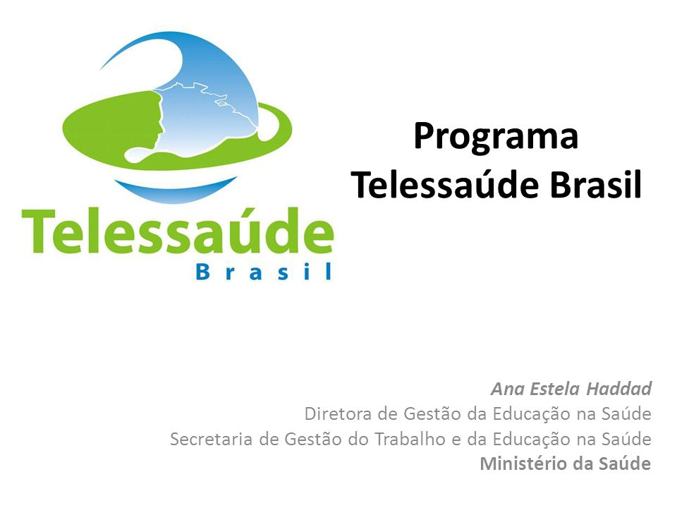 Programa Telessaúde Brasil Ana Estela Haddad Diretora de Gestão da Educação na Saúde Secretaria de Gestão do Trabalho e da Educação na Saúde Ministéri