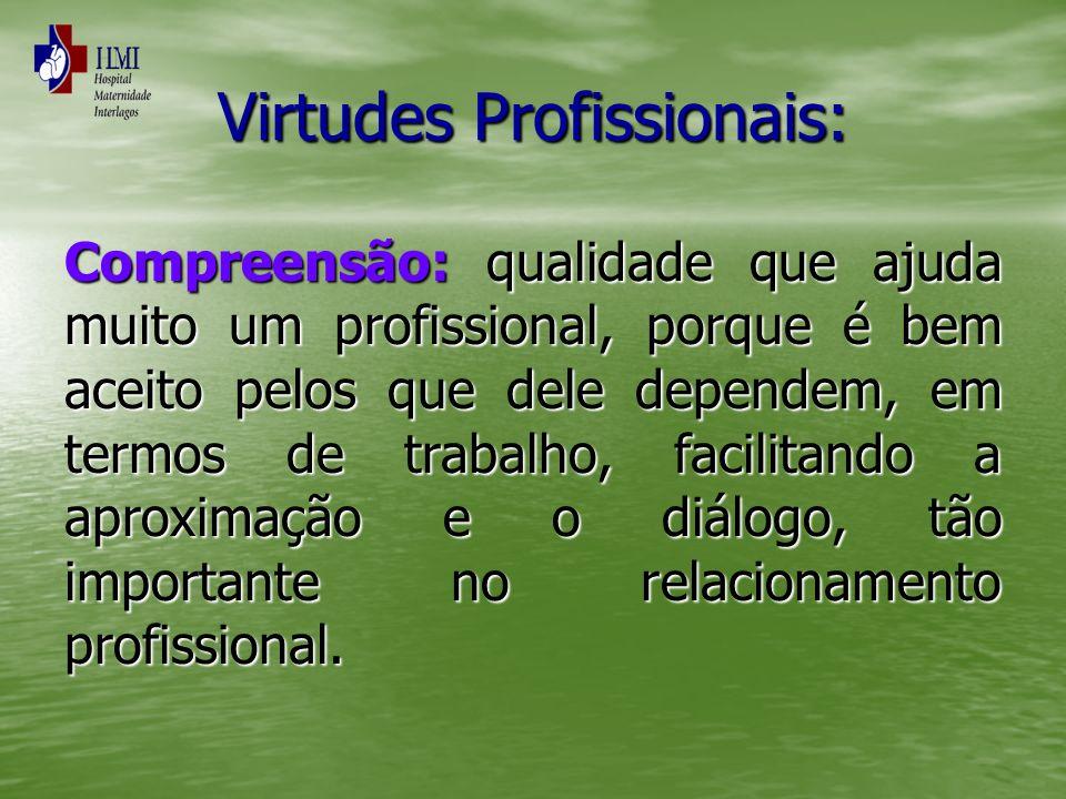 Virtudes Profissionais: Compreensão: qualidade que ajuda muito um profissional, porque é bem aceito pelos que dele dependem, em termos de trabalho, fa